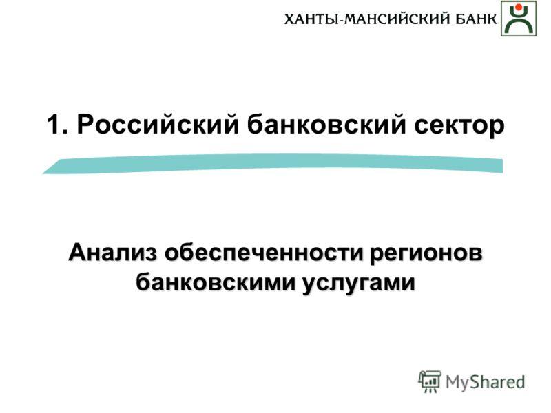 1. Российский банковский сектор Анализ обеспеченности регионов банковскими услугами