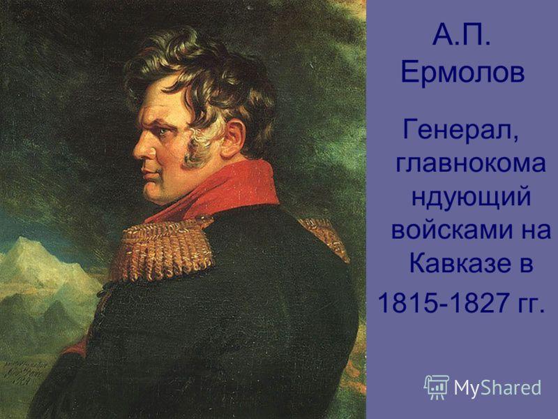 А.П. Ермолов Генерал, главнокома ндующий войсками на Кавказе в 1815-1827 гг.