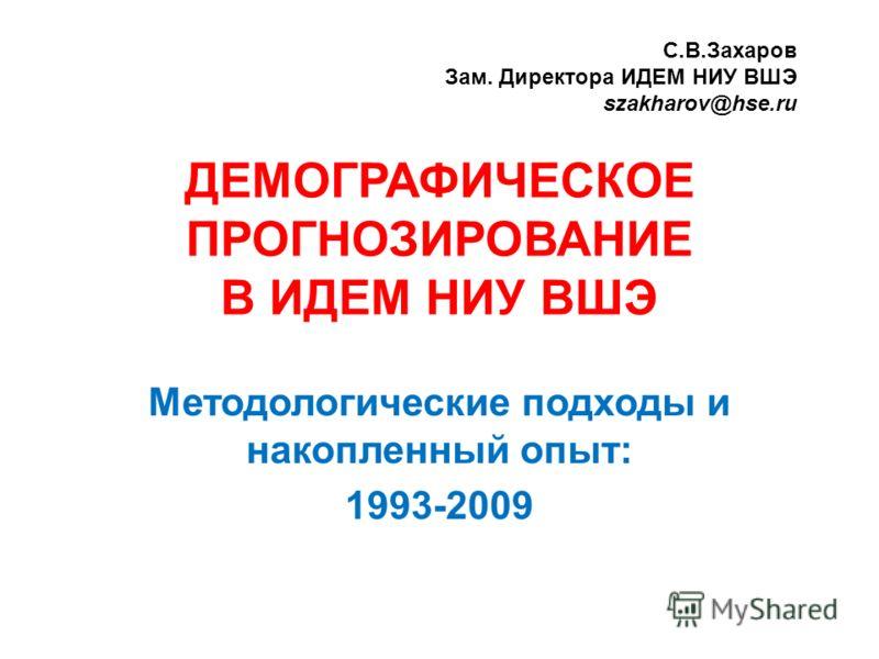 ДЕМОГРАФИЧЕСКОЕ ПРОГНОЗИРОВАНИЕ В ИДЕМ НИУ ВШЭ Методологические подходы и накопленный опыт: 1993-2009 С.В.Захаров Зам. Директора ИДЕМ НИУ ВШЭ szakharov@hse.ru