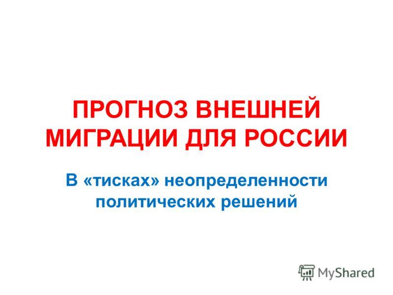 ПРОГНОЗ ВНЕШНЕЙ МИГРАЦИИ ДЛЯ РОССИИ В «тисках» неопределенности политических решений