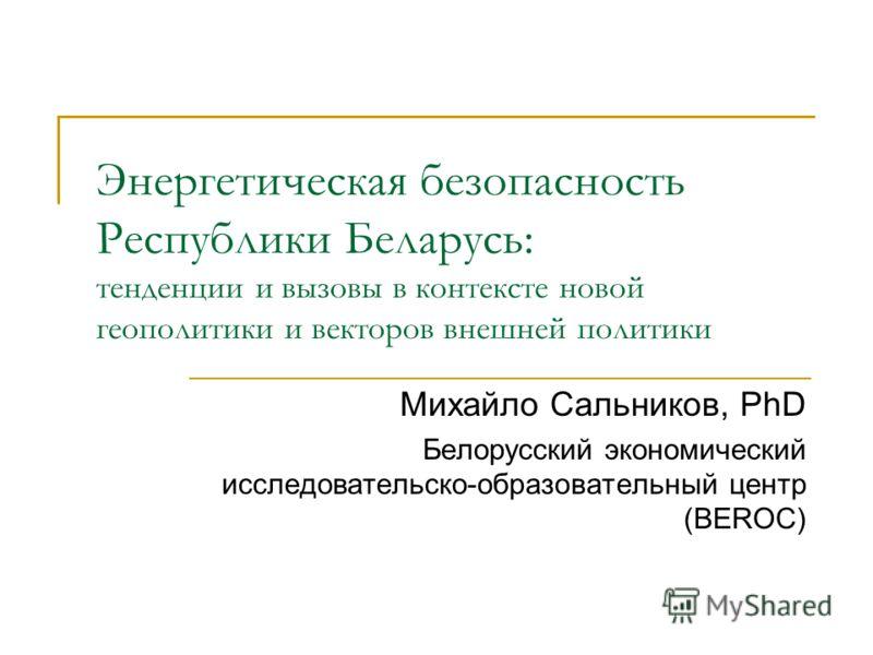 Энергетическая безопасность Республики Беларусь: тенденции и вызовы в контексте новой геополитики и векторов внешней политики Михайло Сальников, PhD Белорусский экономический исследовательско-образовательный центр (BEROC)