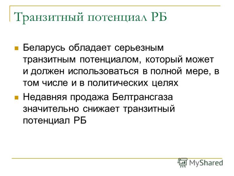 Транзитный потенциал РБ Беларусь обладает серьезным транзитным потенциалом, который может и должен использоваться в полной мере, в том числе и в политических целях Недавняя продажа Белтрансгаза значительно снижает транзитный потенциал РБ