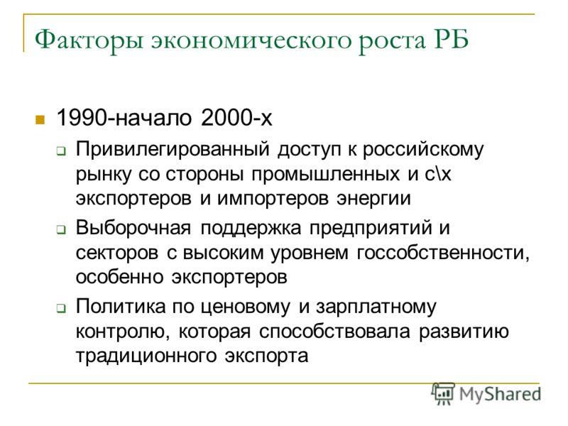 Факторы экономического роста РБ 1990-начало 2000-х Привилегированный доступ к российскому рынку со стороны промышленных и с\х экспортеров и импортеров энергии Выборочная поддержка предприятий и секторов с высоким уровнем госсобственности, особенно эк