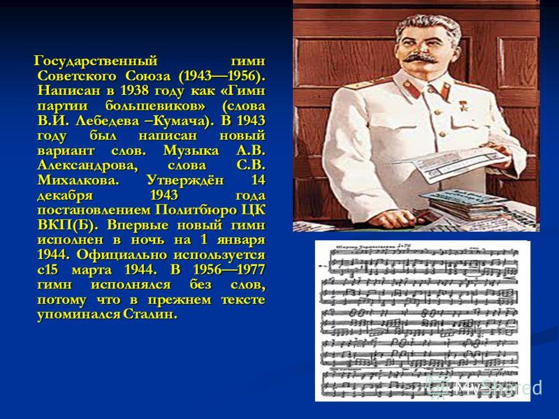 Государственный гимн Советского Союза (19431956). Написан в 1938 году как «Гимн партии большевиков» (слова В.И. Лебедева –Кумача). В 1943 году был написан новый вариант слов. Музыка А.В. Александрова, слова С.В. Михалкова. Утверждён 14 декабря 1943 г