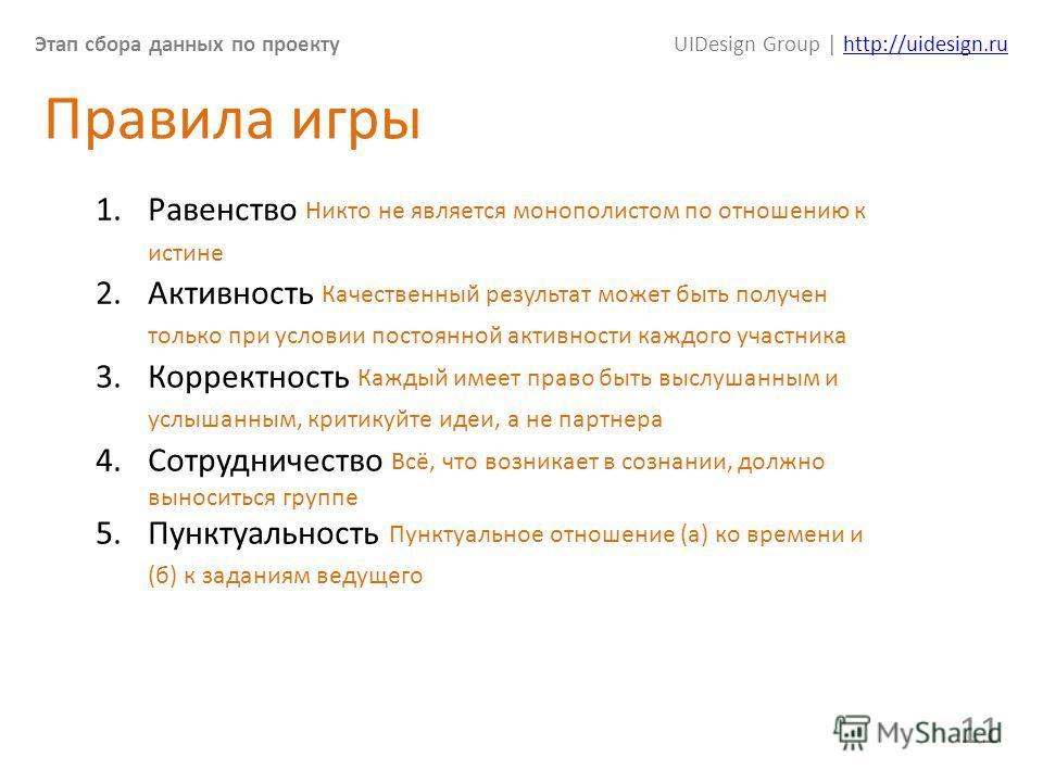 Этап сбора данных по проектуUIDesign Group | http://uidesign.ruhttp://uidesign.ru 11 Правила игры 1. Равенство Никто не является монополистом по отношению к истине 2. Активность Качественный результат может быть получен только при условии постоянной
