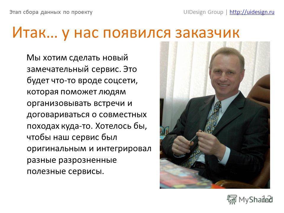 Этап сбора данных по проектуUIDesign Group | http://uidesign.ruhttp://uidesign.ru 12 Итак… у нас появился заказчик Мы хотим сделать новый замечательный сервис. Это будет что-то вроде соцсети, которая поможет людям организовывать встречи и договариват