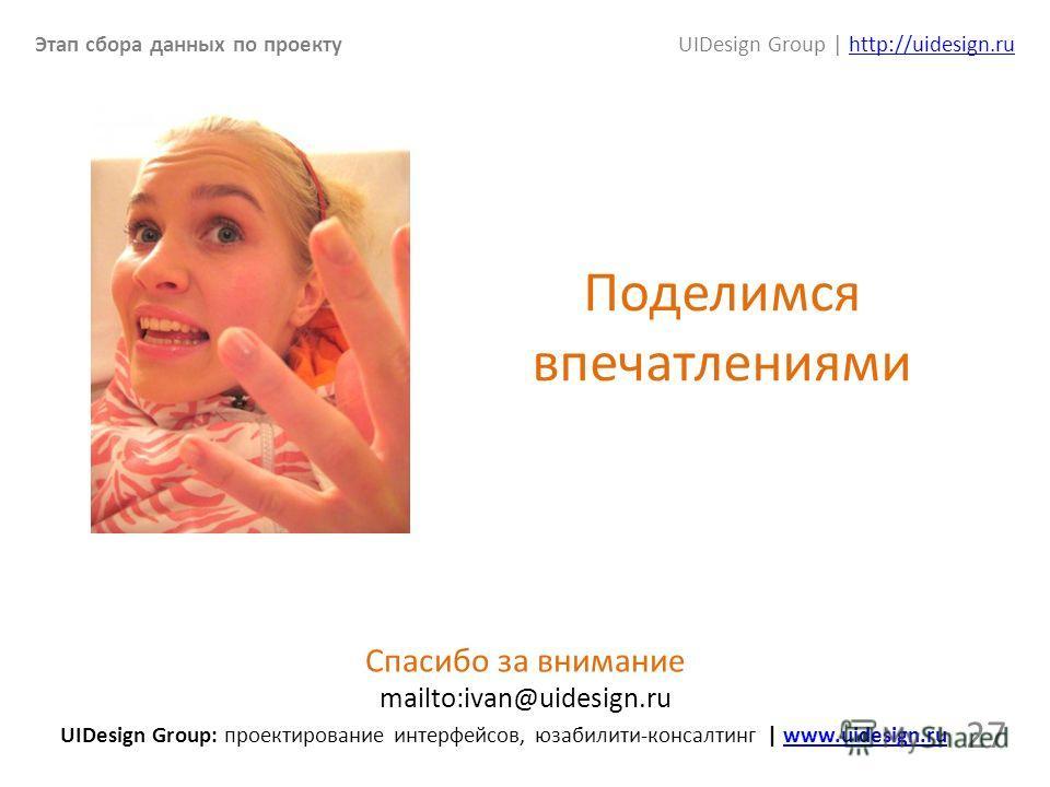 Этап сбора данных по проектуUIDesign Group | http://uidesign.ruhttp://uidesign.ru 27 Спасибо за внимание mailto:ivan@uidesign.ru UIDesign Group: проектирование интерфейсов, юзабилити-консалтинг | www.uidesign.ruwww.uidesign.ru Поделимся впечатлениями