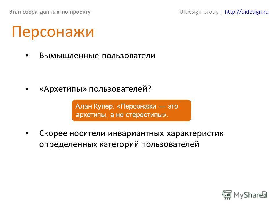 Этап сбора данных по проектуUIDesign Group | http://uidesign.ruhttp://uidesign.ru 5 Персонажи Вымышленные пользователи «Архетипы» пользователей? Скорее носители инвариантных характеристик определенных категорий пользователей Алан Купер: «Персонажи эт