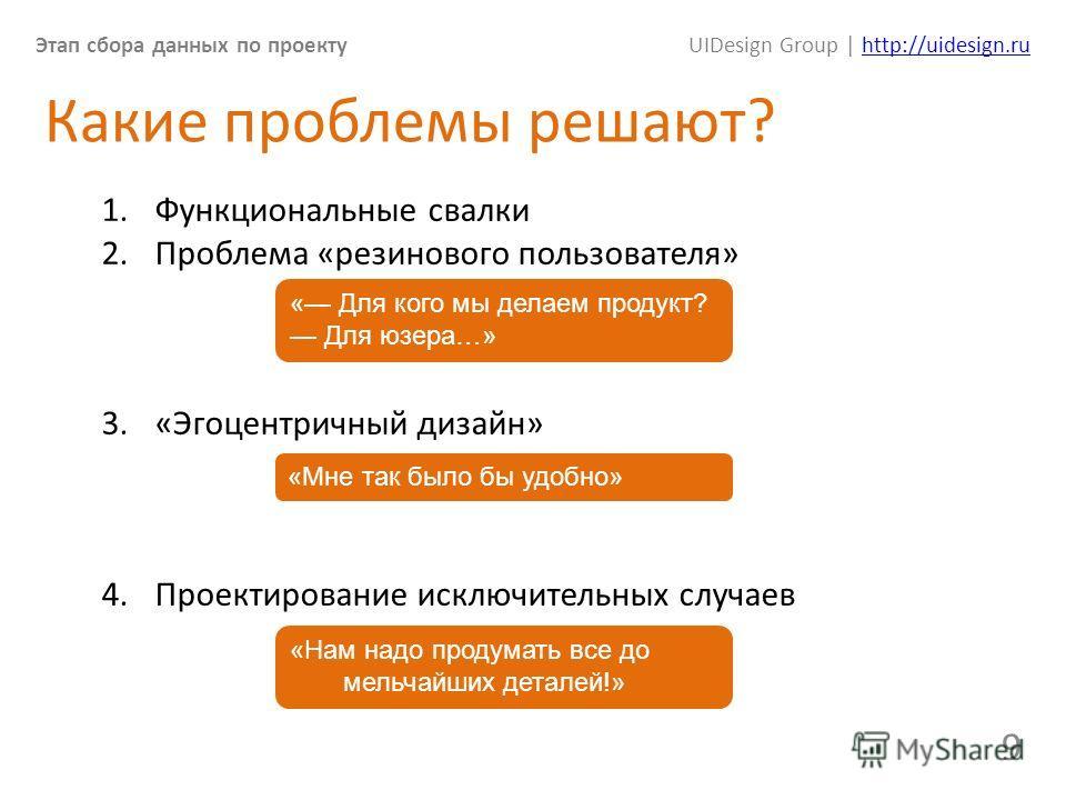 Этап сбора данных по проектуUIDesign Group | http://uidesign.ruhttp://uidesign.ru 9 Какие проблемы решают? 1. Функциональные свалки 2. Проблема «резинового пользователя» 3.«Эгоцентричный дизайн» 4. Проектирование исключительных случаев « Для кого мы