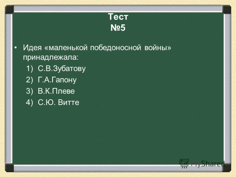 Тест 5 Идея «маленькой победоносной войны» принадлежала: 1)С.В.Зубатову 2)Г.А.Гапону 3)В.К.Плеве 4)С.Ю. Витте