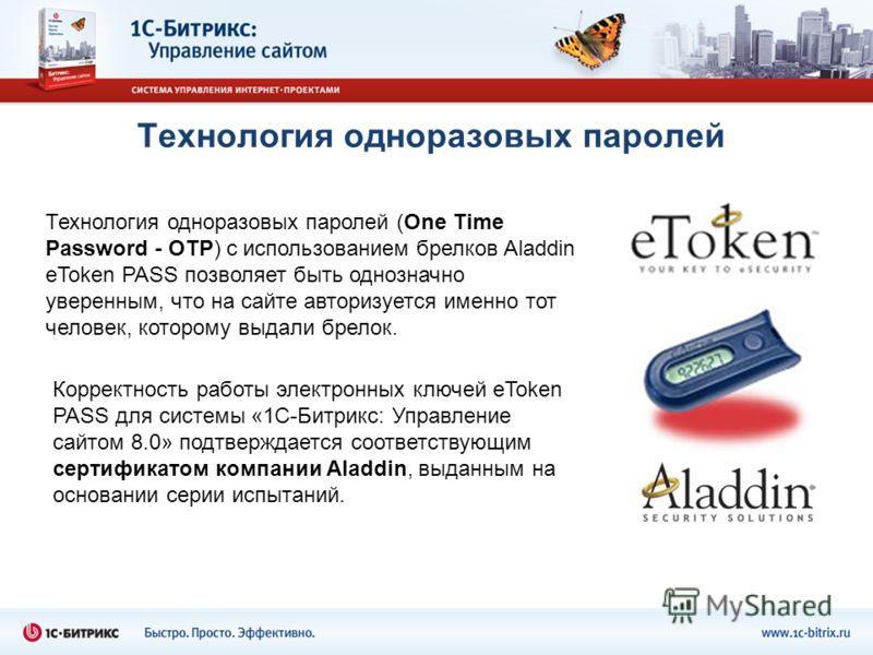Технология одноразовых паролей Технология одноразовых паролей (One Time Password - OTP) с использованием брелков Aladdin eToken PASS позволяет быть однозначно уверенным, что на сайте авторизуется именно тот человек, которому выдали брелок. Корректнос