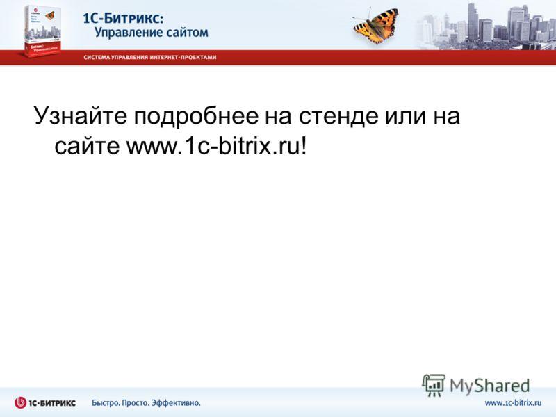 Узнайте подробнее на стенде или на сайте www.1c-bitrix.ru!