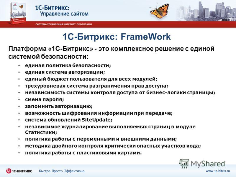 1С-Битрикс: FrameWork Платформа «1С-Битрикс» - это комплексное решение с единой системой безопасности: единая политика безопасности; единая система авторизации; единый бюджет пользователя для всех модулей; трехуровневая система разграничения прав дос