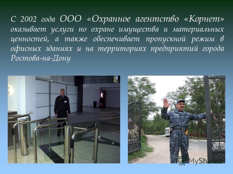 С 2002 года ООО «Охранное агентство «Корнет» оказывает услуги по охране имущества и материальных ценностей, а также обеспечивает пропускной режим в офисных зданиях и на территориях предприятий города Ростова-на-Дону