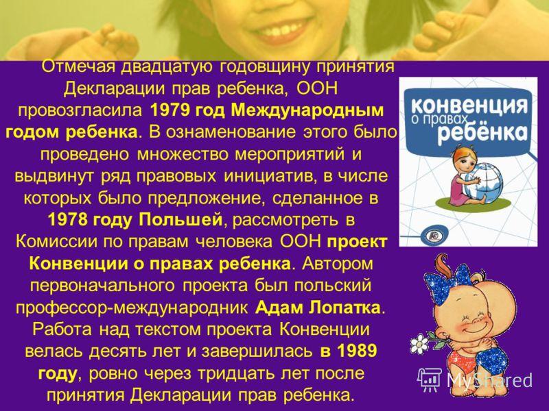 Отмечая двадцатую годовщину принятия Декларации прав ребенка, ООН провозгласила 1979 год Международным годом ребенка. В ознаменование этого было проведено множество мероприятий и выдвинут ряд правовых инициатив, в числе которых было предложение, сдел