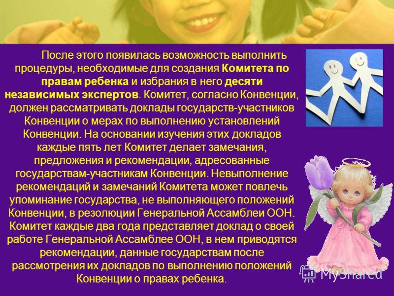 После этого появилась возможность выполнить процедуры, необходимые для создания Комитета по правам ребенка и избрания в него десяти независимых экспертов. Комитет, согласно Конвенции, должен рассматривать доклады государств-участников Конвенции о мер