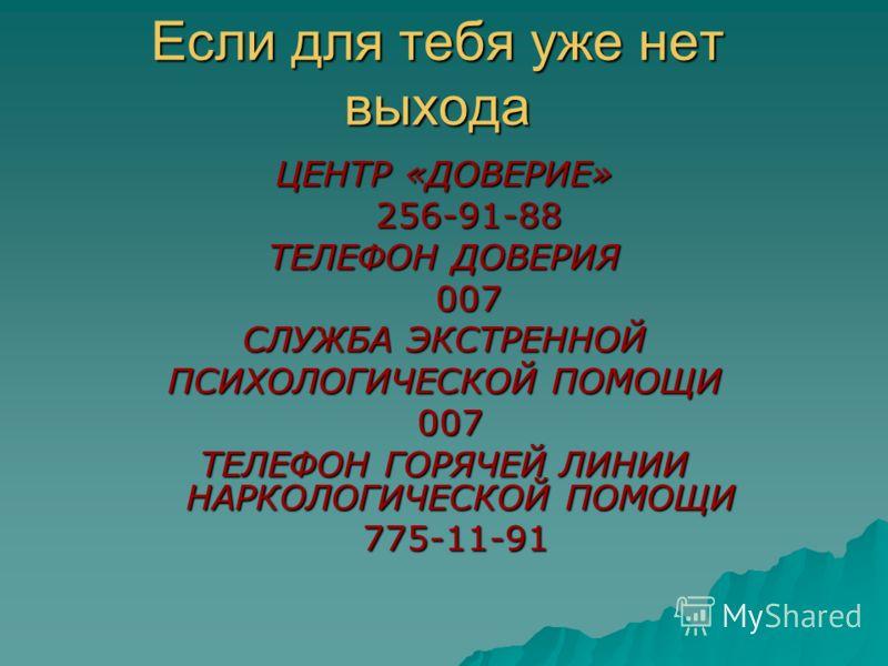 Если для тебя уже нет выхода ЦЕНТР «ДОВЕРИЕ» 256-91-88 256-91-88 ТЕЛЕФОН ДОВЕРИЯ 007 007 СЛУЖБА ЭКСТРЕННОЙ ПСИХОЛОГИЧЕСКОЙ ПОМОЩИ 007 007 ТЕЛЕФОН ГОРЯЧЕЙ ЛИНИИ НАРКОЛОГИЧЕСКОЙ ПОМОЩИ 775-11-91 775-11-91