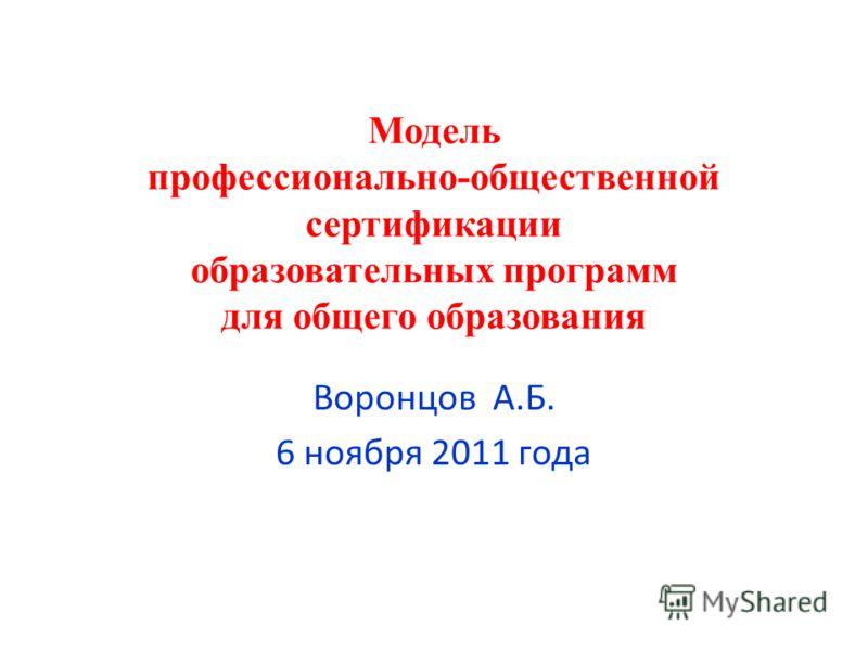 Модель профессионально-общественной сертификации образовательных программ для общего образования Воронцов А.Б. 6 ноября 2011 года
