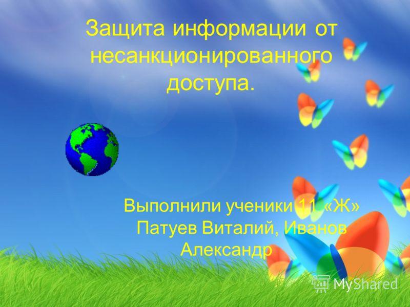 Защита информации от несанкционированного доступа. Выполнили ученики 11 «Ж» Патуев Виталий, Иванов Александр