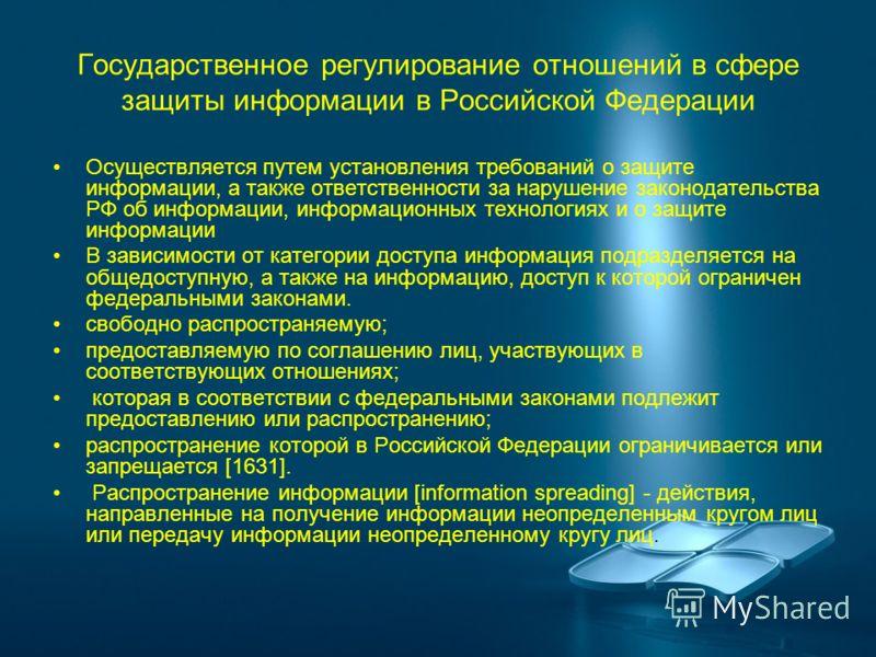 Государственное регулирование отношений в сфере защиты информации в Российской Федерации Осуществляется путем установления требований о защите информации, а также ответственности за нарушение законодательства РФ об информации, информационных технолог