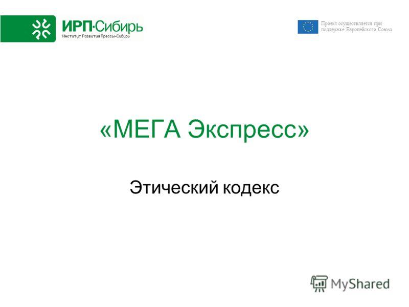 Проект осуществляется при поддержке Европейского Союза «МЕГА Экспресс» Этический кодекс
