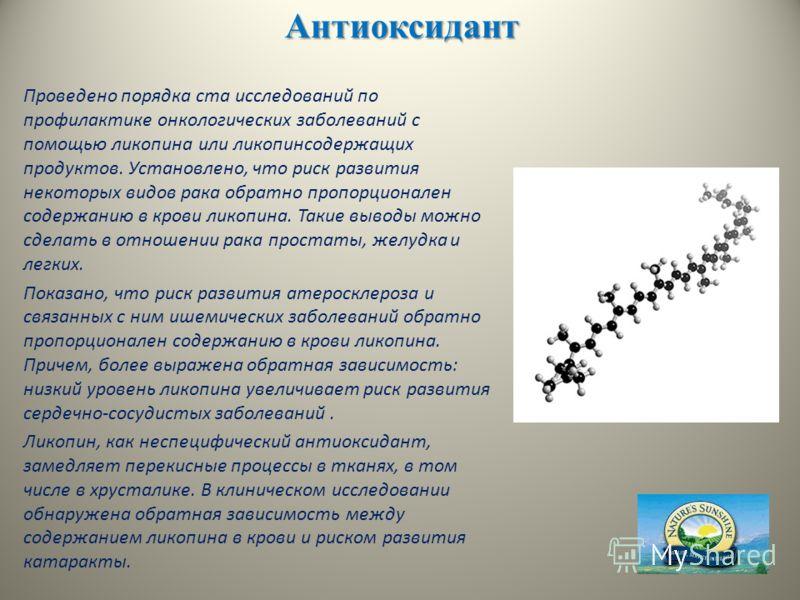Антиоксидант Проведено порядка ста исследований по профилактике онкологических заболеваний с помощью ликопина или ликопинсодержащих продуктов. Установлено, что риск развития некоторых видов рака обратно пропорционален содержанию в крови ликопина. Так