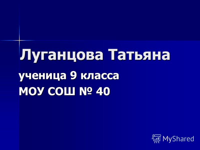 Луганцова Татьяна ученица 9 класса МОУ СОШ 40