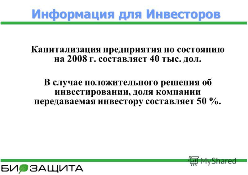 Информация для Инвесторов Капитализация предприятия по состоянию на 2008 г. составляет 40 тыс. дол. В случае положительного решения об инвестировании, доля компании передаваемая инвестору составляет 50 %.
