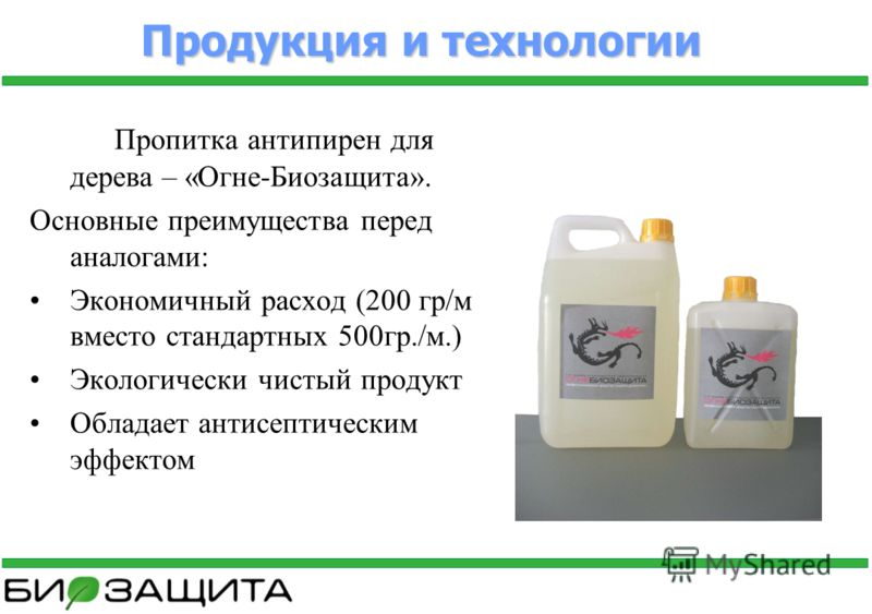 Продукция и технологии Пропитка антипирен для дерева – «Огне-Биозащита». Основные преимущества перед аналогами: Экономичный расход (200 гр/м вместо стандартных 500гр./м.) Экологически чистый продукт Обладает антисептическим эффектом