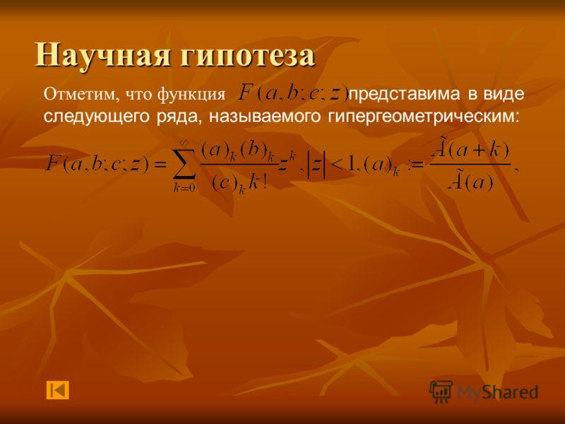 Научная гипотеза Отметим, что функция представима в виде следующего ряда, называемого гипергеометрическим: