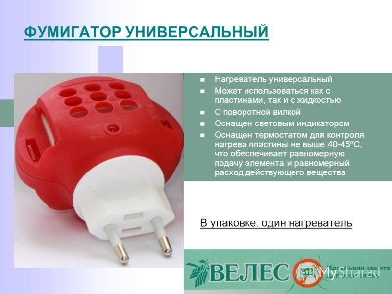 ФУМИГАТОР УНИВЕРСАЛЬНЫЙ Нагреватель универсальный Может использоваться как с пластинами, так и с жидкостью С поворотной вилкой Оснащен световым индикатором Оснащен термостатом для контроля нагрева пластины не выше 40-45ºC, что обеспечивает равномерну