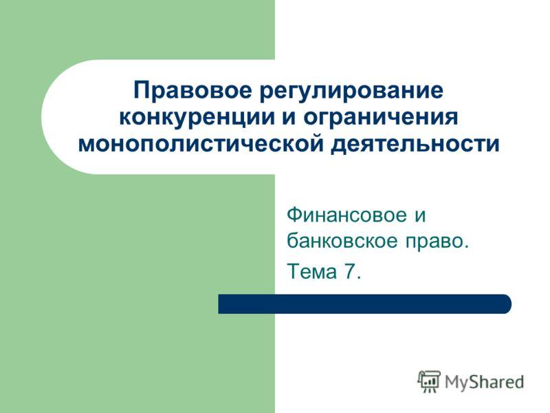 Правовое регулирование конкуренции и ограничения монополистической деятельности Финансовое и банковское право. Тема 7.