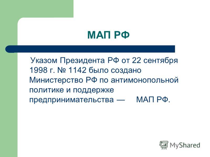 МАП РФ Указом Президента РФ от 22 сентября 1998 г. 1142 было создано Министерство РФ по антимонопольной политике и поддержке предпринимательства МАП РФ.