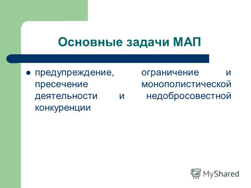 Основные задачи МАП предупреждение, ограничение и пресечение монополистической деятельности и недобросовестной конкуренции