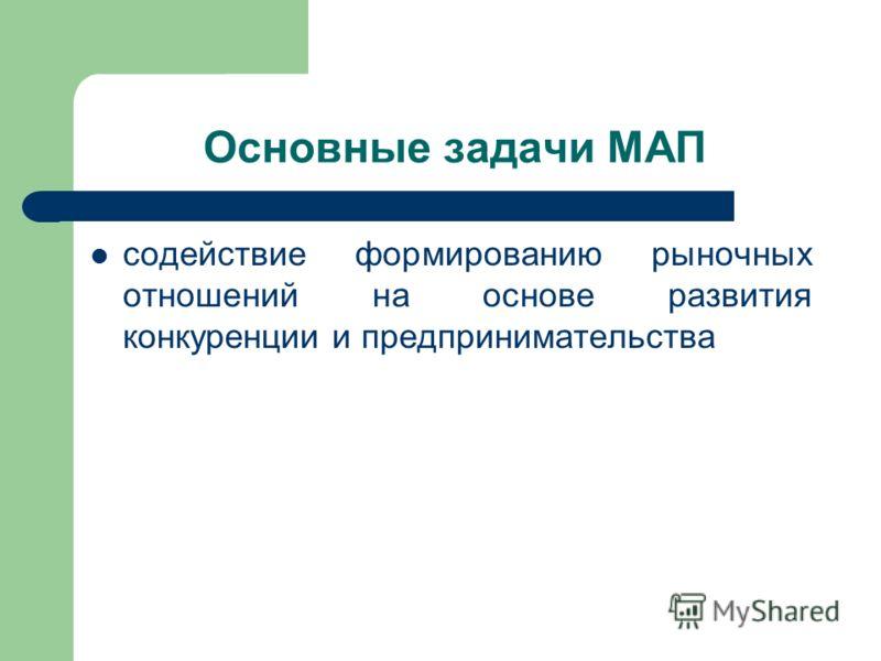 Основные задачи МАП содействие формированию рыночных отношений на основе развития конкуренции и предпринимательства