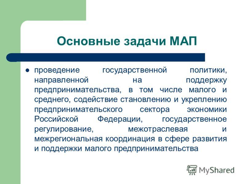Основные задачи МАП проведение государственной политики, направленной на поддержку предпринимательства, в том числе малого и среднего, содействие становлению и укреплению предпринимательского сектора экономики Российской Федерации, государственное ре