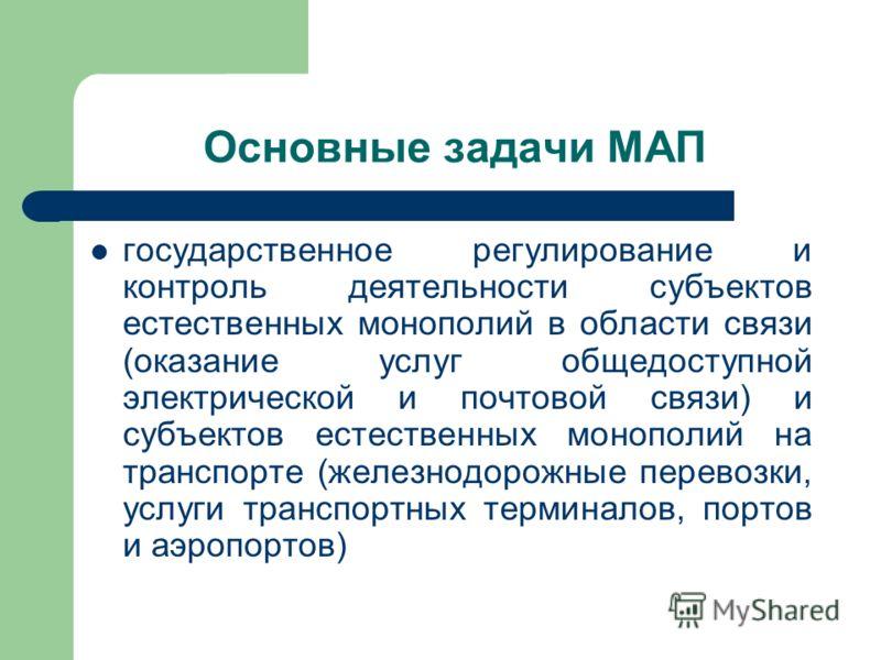 Основные задачи МАП государственное регулирование и контроль деятельности субъектов естественных монополий в области связи (оказание услуг общедоступной электрической и почтовой связи) и субъектов естественных монополий на транспорте (железнодорожные