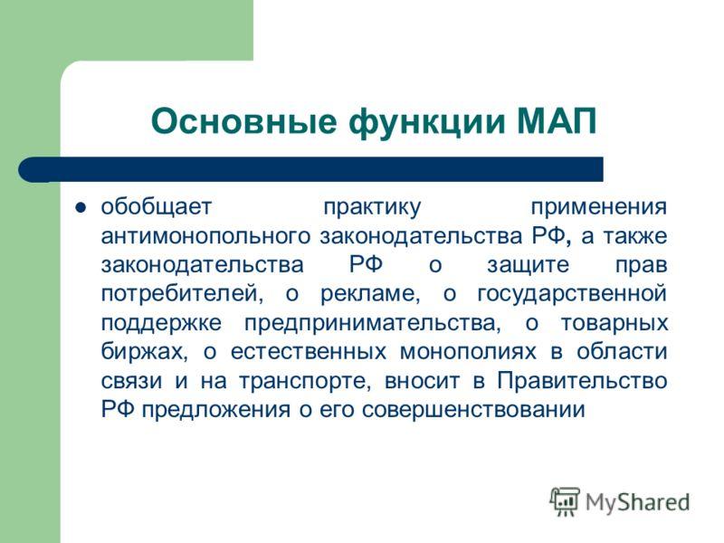 Основные функции МАП обобщает практику применения антимонопольного законодательства РФ, а также законодательства РФ о защите прав потребителей, о рекламе, о государственной поддержке предпринимательства, о товарных биржах, о естественных монополиях в