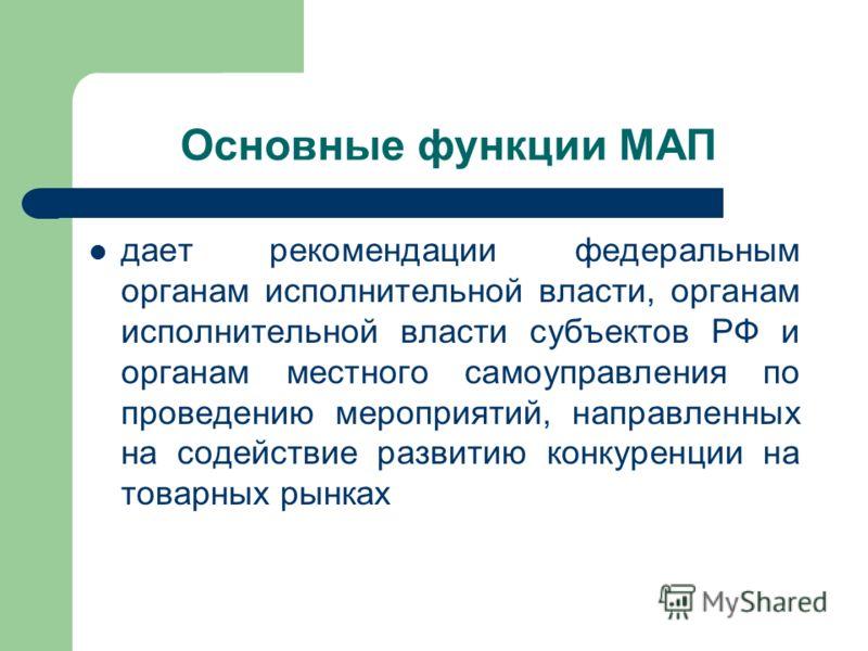 Основные функции МАП дает рекомендации федеральным органам исполнительной власти, органам исполнительной власти субъектов РФ и органам местного самоуправления по проведению мероприятий, направленных на содействие развитию конкуренции на товарных рынк