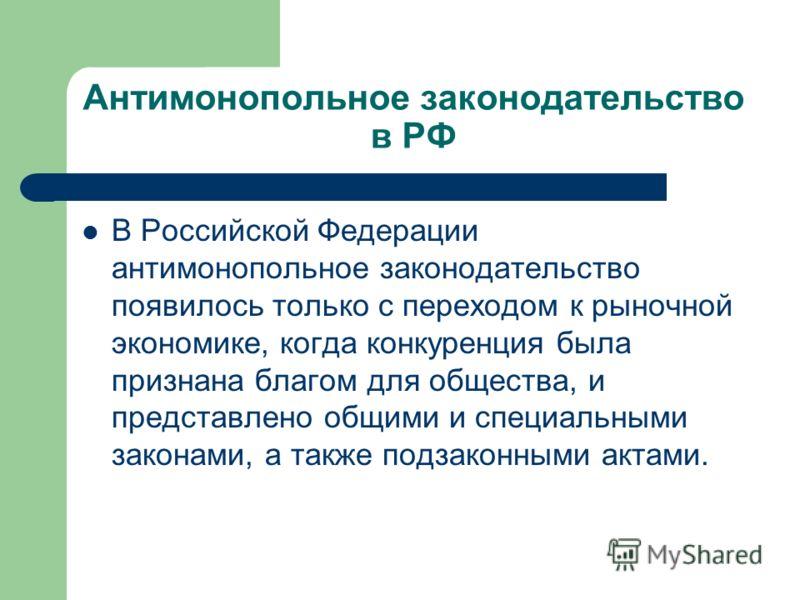 Антимонопольное законодательство в РФ В Российской Федерации антимонопольное законодательство появилось только с переходом к рыночной экономике, когда конкуренция была признана благом для общества, и представлено общими и специальными законами, а т