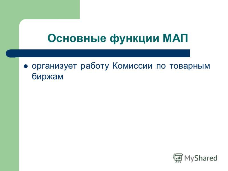 Основные функции МАП организует работу Комиссии по товарным биржам