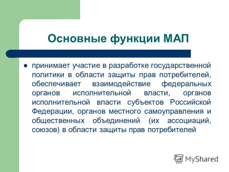 Основные функции МАП принимает участие в разработке государственной политики в области защиты прав потребителей, обеспечивает взаимодействие федеральных органов исполнительной власти, органов исполнительной власти субъектов Российской Федерации, орга
