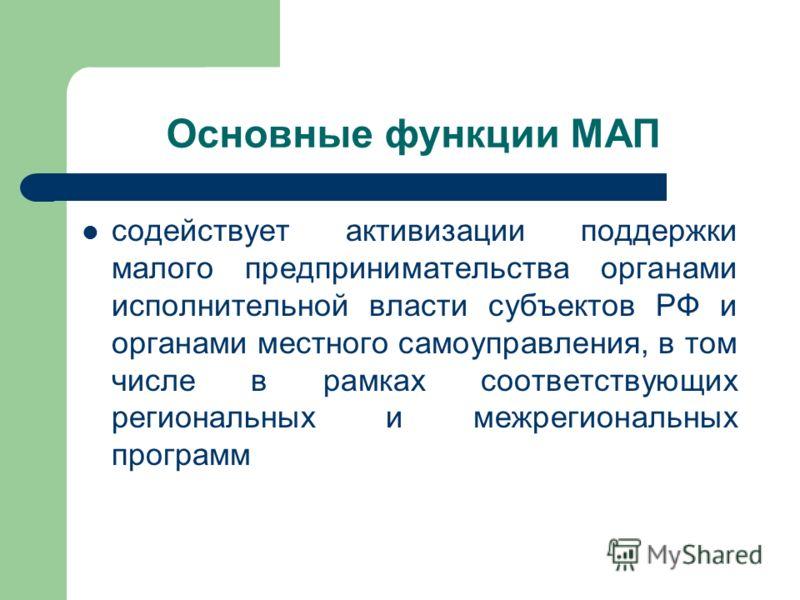 Основные функции МАП содействует активизации поддержки малого предпринимательства органами исполнительной власти субъектов РФ и органами местного самоуправления, в том числе в рамках соответствующих региональных и межрегиональных программ