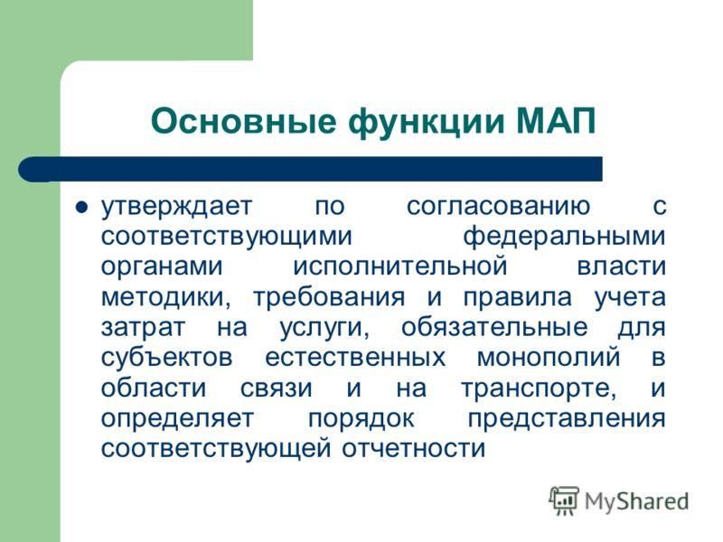 Основные функции МАП утверждает по согласованию с соответствующими федеральными органами исполнительной власти методики, требования и правила учета затрат на услуги, обязательные для субъектов естественных монополий в области связи и на транспорте, и