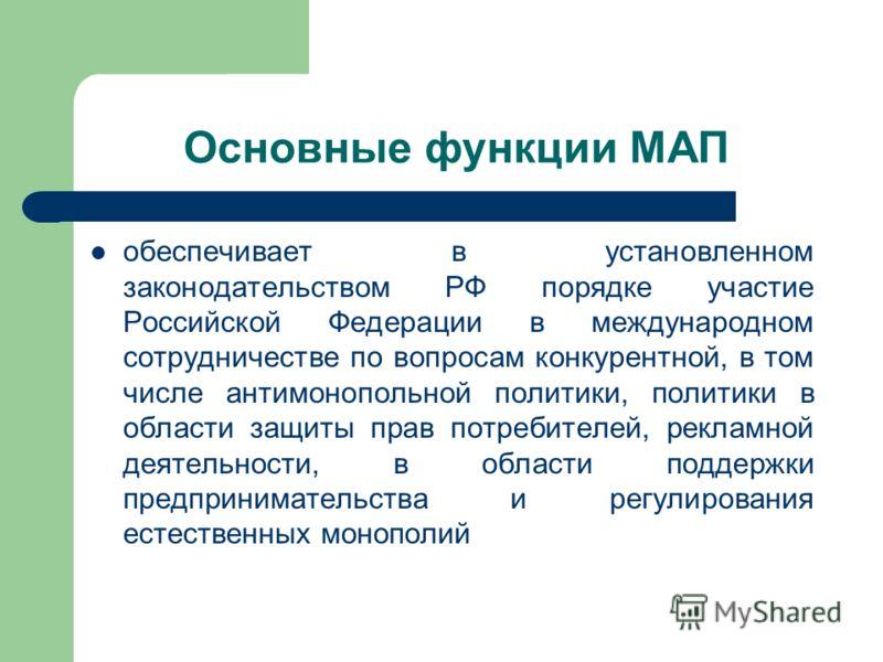 Основные функции МАП обеспечивает в установленном законодательством РФ порядке участие Российской Федерации в международном сотрудничестве по вопросам конкурентной, в том числе антимонопольной политики, политики в области защиты прав потребителей, ре