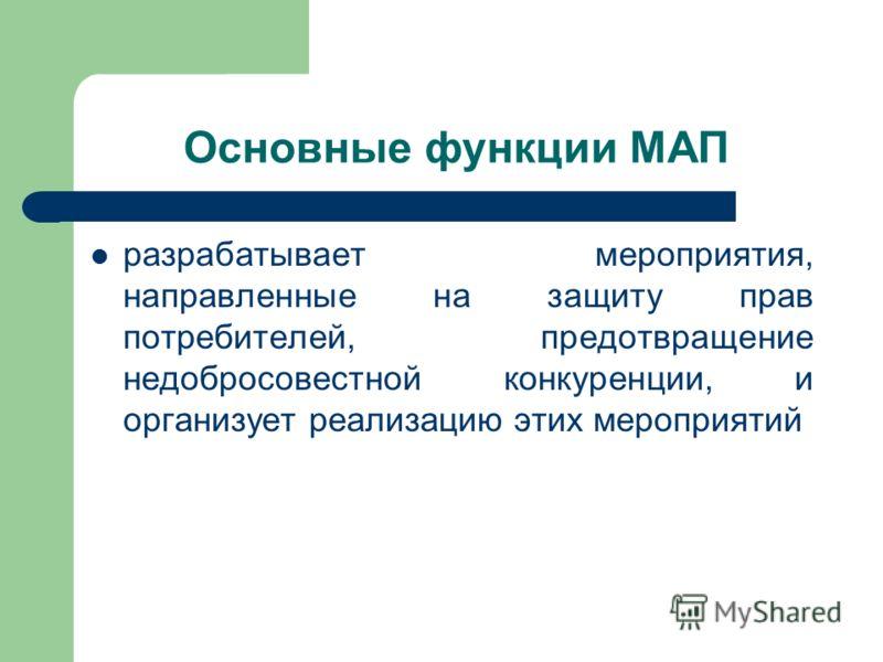 Основные функции МАП разрабатывает мероприятия, направленные на защиту прав потребителей, предотвращение недобросовестной конкуренции, и организует реализацию этих мероприятий