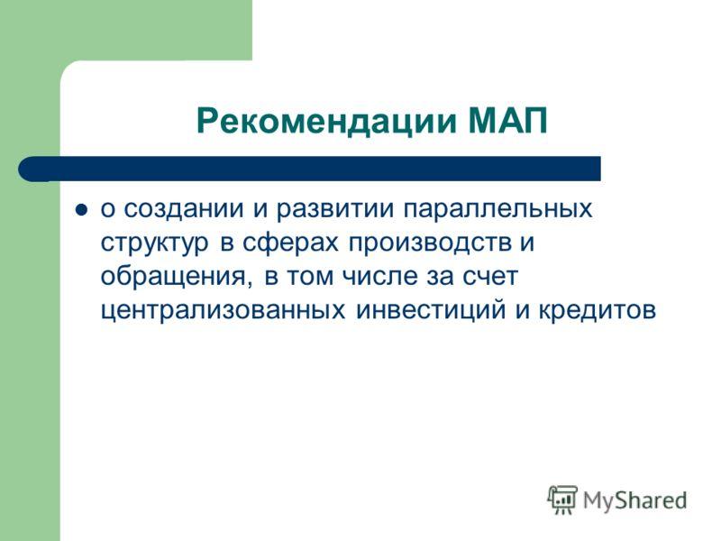 Рекомендации МАП о создании и развитии параллельных структур в сферах производств и обращения, в том числе за счет централизованных инвестиций и кредитов