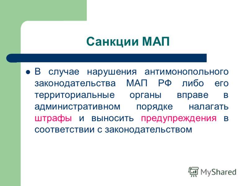 Санкции МАП В случае нарушения антимонопольного законодательства МАП РФ либо его территориальные органы вправе в административном порядке налагать штрафы и выносить предупреждения в соответствии с законодательством
