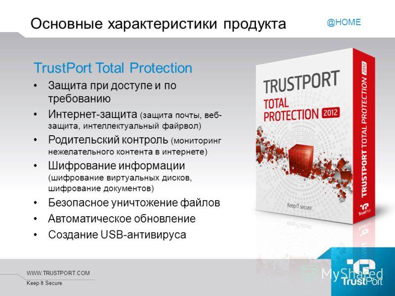 WWW.TRUSTPORT.COM Keep It Secure Основные характеристики продукта TrustPort Total Protection Защита при доступе и по требованию Интернет-защита (защита почты, веб- защита, интеллектуальный файрвол) Родительский контроль (мониторинг нежелательного кон