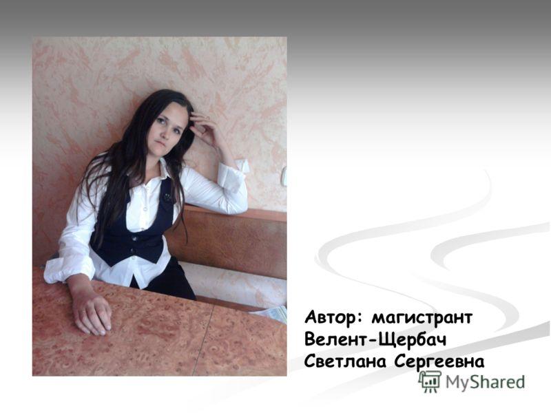 Автор: магистрант Велент-Щербач Светлана Сергеевна